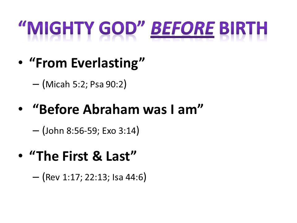From Everlasting – ( Micah 5:2; Psa 90:2 ) Before Abraham was I am – ( John 8:56-59; Exo 3:14 ) The First & Last – ( Rev 1:17; 22:13; Isa 44:6 )