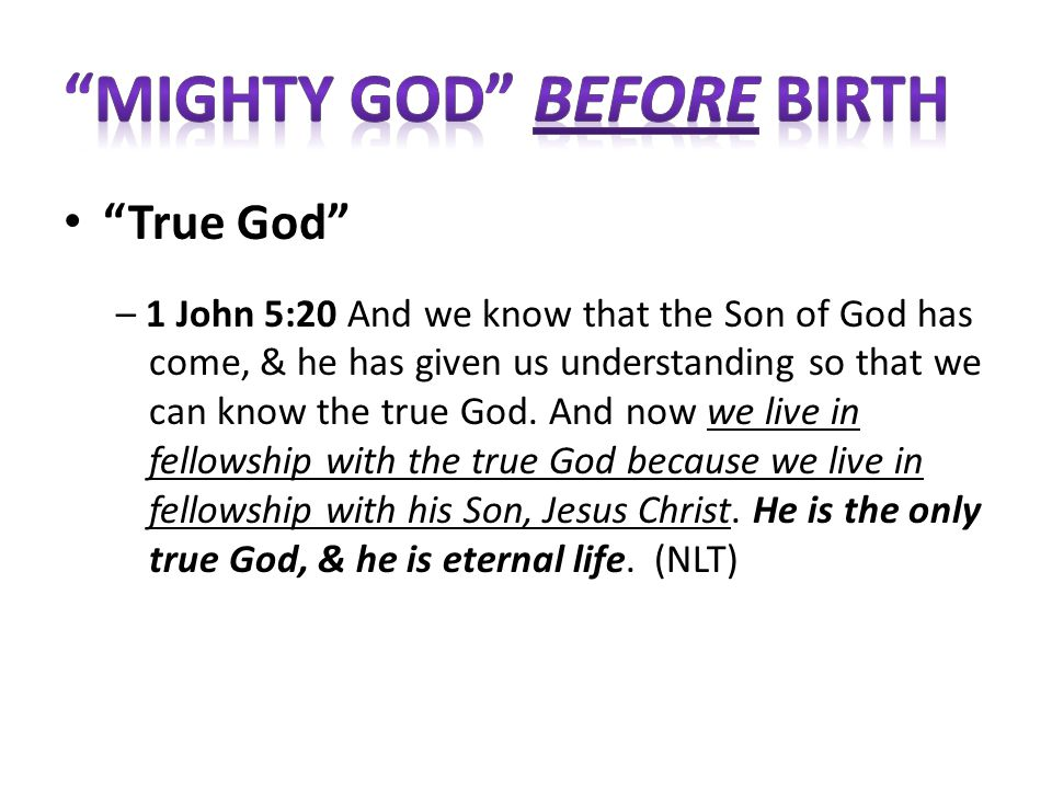 True God – 1 John 5:20 And we know that the Son of God has come, & he has given us understanding so that we can know the true God.