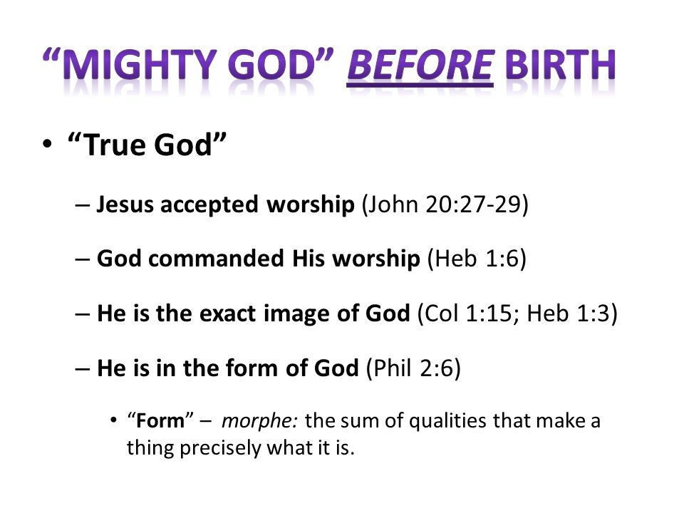 True God – Jesus accepted worship (John 20:27-29) – God commanded His worship (Heb 1:6) – He is the exact image of God (Col 1:15; Heb 1:3) – He is in the form of God (Phil 2:6) Form – morphe: the sum of qualities that make a thing precisely what it is.