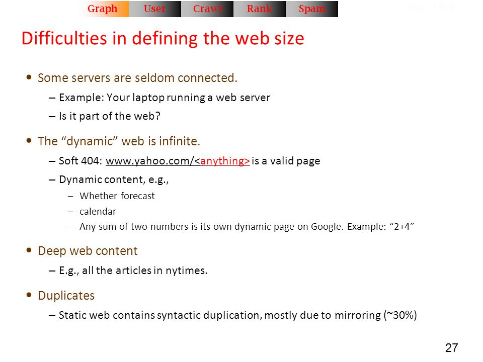 27 Difficulties in defining the web size Some servers are seldom connected. – Example: Your laptop running a web server – Is it part of the web? The ""