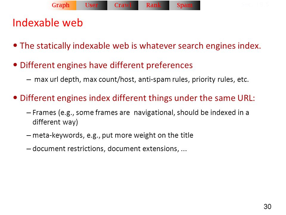 30 Indexable web The statically indexable web is whatever search engines index. Different engines have different preferences – max url depth, max coun
