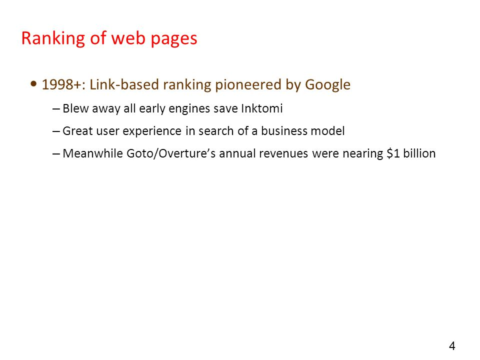4 Ranking of web pages 1998+: Link-based ranking pioneered by Google – Blew away all early engines save Inktomi – Great user experience in search of a