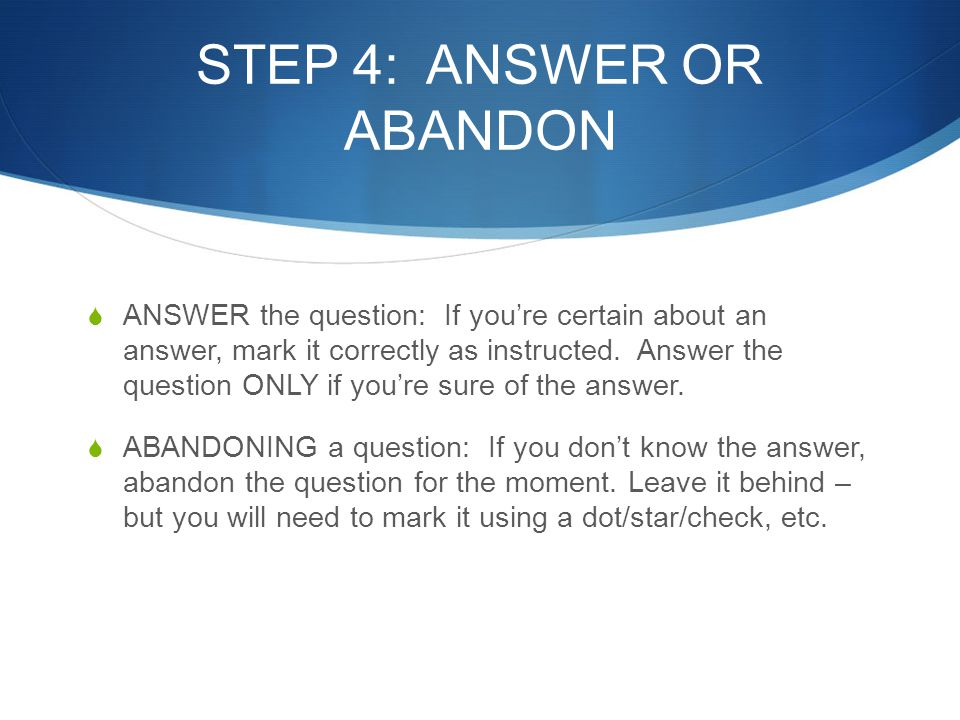 STEP 4: ANSWER OR ABANDON  ANSWER the question: If you're certain about an answer, mark it correctly as instructed. Answer the question ONLY if you'r
