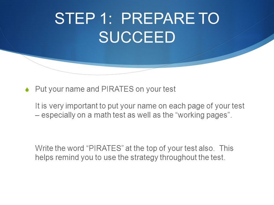 STEP 1: PREPARE TO SUCCEED  Put your name and PIRATES on your test It is very important to put your name on each page of your test – especially on a