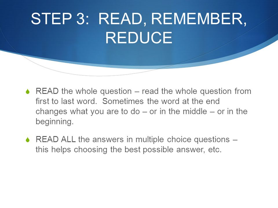 STEP 3: READ, REMEMBER, REDUCE  READ the whole question – read the whole question from first to last word. Sometimes the word at the end changes what