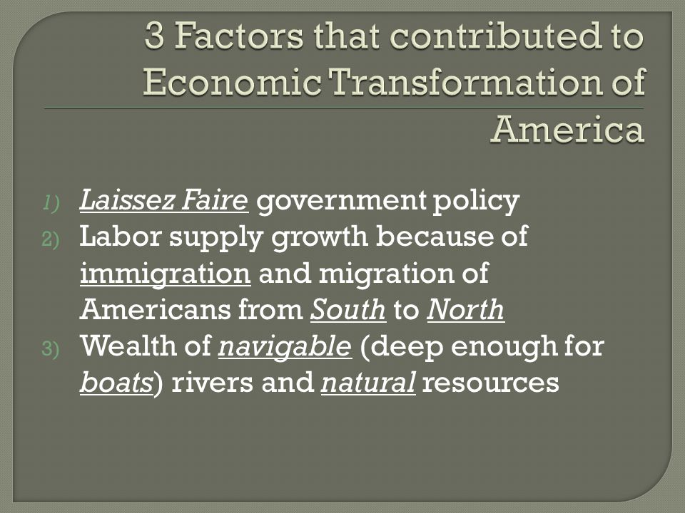 1) Laissez Faire government policy 2) Labor supply growth because of immigration and migration of Americans from South to North 3) Wealth of navigable (deep enough for boats) rivers and natural resources