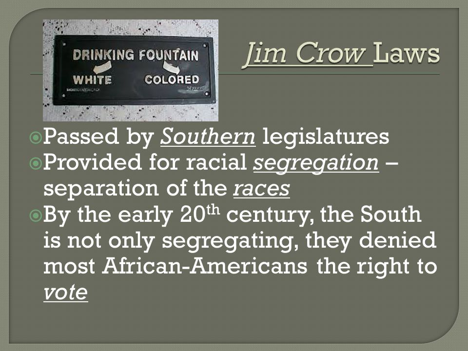  Passed by Southern legislatures  Provided for racial segregation – separation of the races  By the early 20 th century, the South is not only segregating, they denied most African-Americans the right to vote