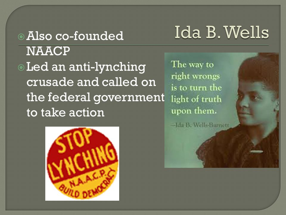  Also co-founded NAACP  Led an anti-lynching crusade and called on the federal government to take action