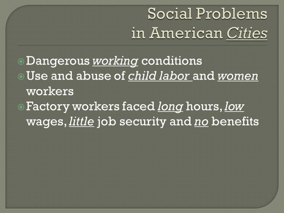  Dangerous working conditions  Use and abuse of child labor and women workers  Factory workers faced long hours, low wages, little job security and no benefits
