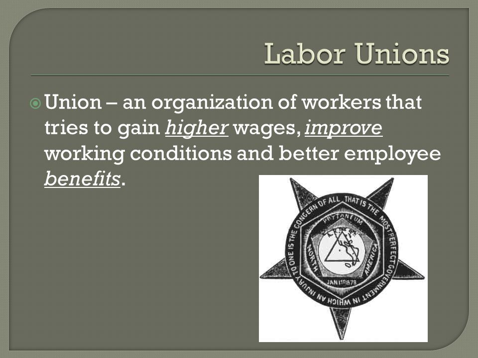  Union – an organization of workers that tries to gain higher wages, improve working conditions and better employee benefits.