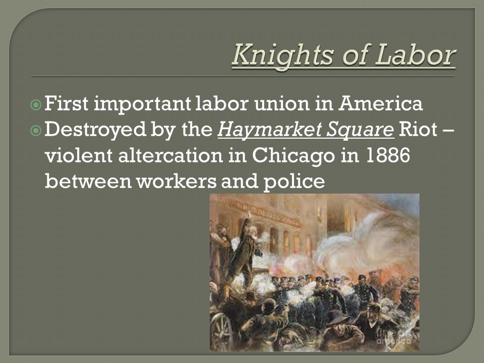  First important labor union in America  Destroyed by the Haymarket Square Riot – violent altercation in Chicago in 1886 between workers and police