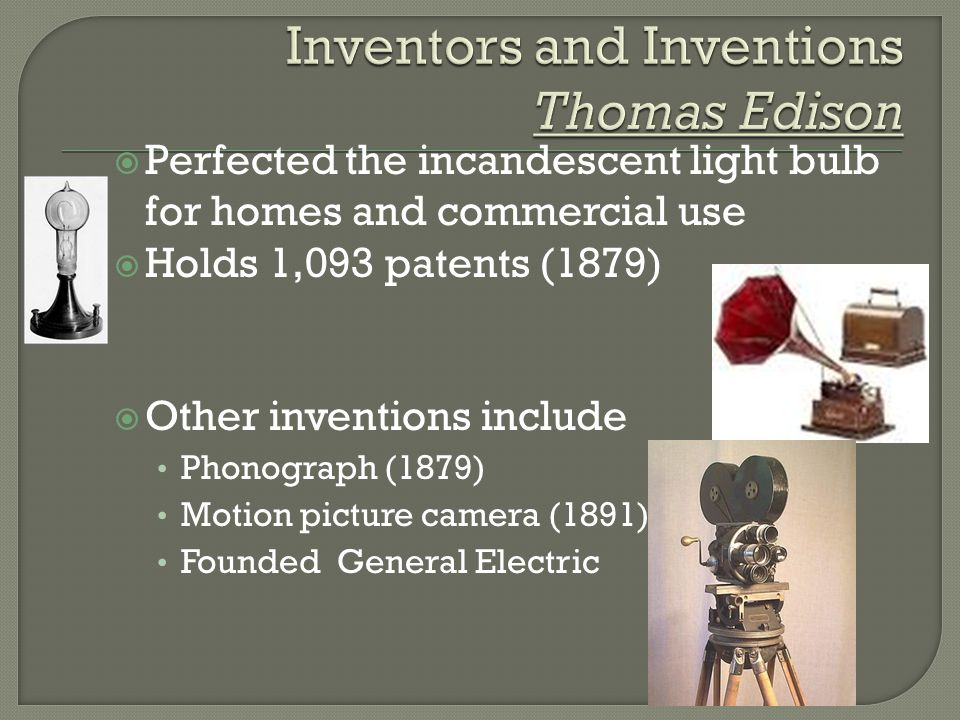  Perfected the incandescent light bulb for homes and commercial use  Holds 1,093 patents (1879)  Other inventions include Phonograph (1879) Motion picture camera (1891) Founded General Electric