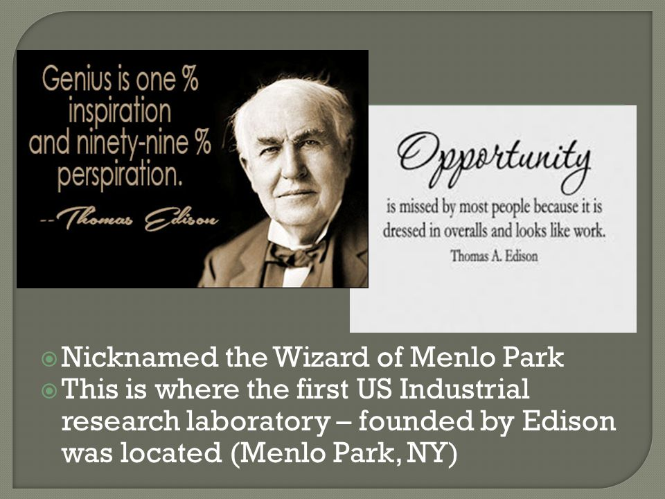  Nicknamed the Wizard of Menlo Park  This is where the first US Industrial research laboratory – founded by Edison was located (Menlo Park, NY)