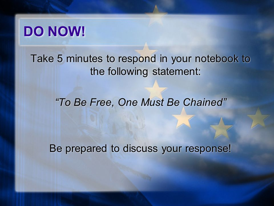 "Take 5 minutes to respond in your notebook to the following statement: ""To Be Free, One Must Be Chained"" Be prepared to discuss your response! Take 5"