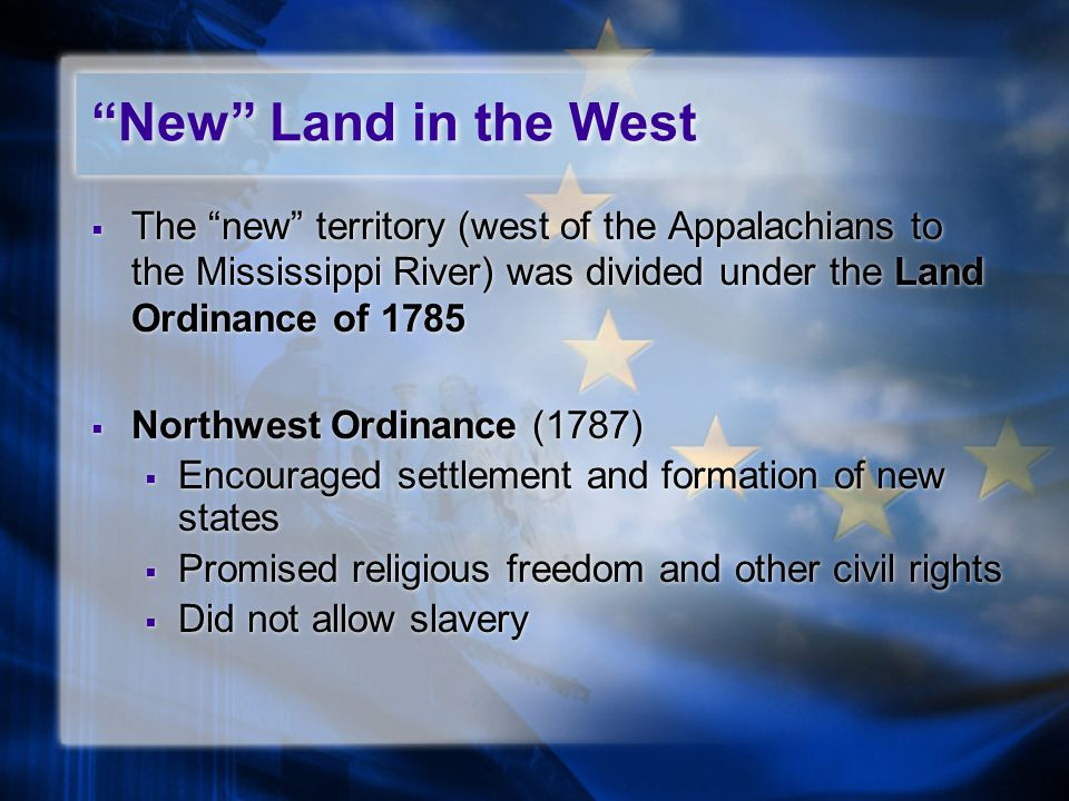  The new territory (west of the Appalachians to the Mississippi River) was divided under the Land Ordinance of 1785  Northwest Ordinance (1787)  Encouraged settlement and formation of new states  Promised religious freedom and other civil rights  Did not allow slavery  The new territory (west of the Appalachians to the Mississippi River) was divided under the Land Ordinance of 1785  Northwest Ordinance (1787)  Encouraged settlement and formation of new states  Promised religious freedom and other civil rights  Did not allow slavery New Land in the West