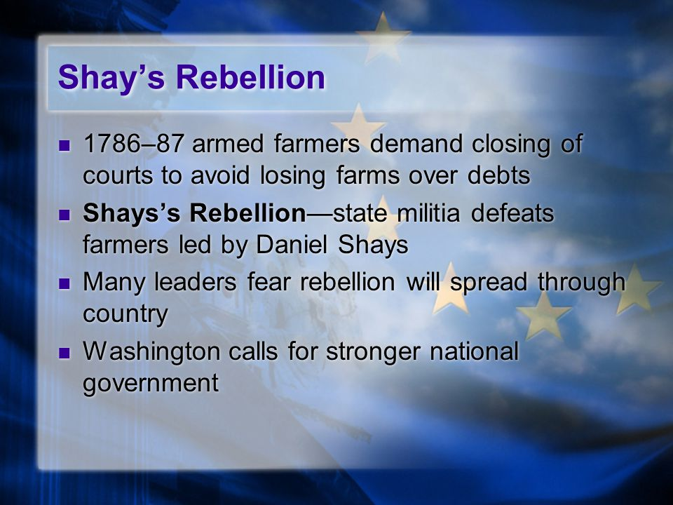 Shay's Rebellion 1786–87 armed farmers demand closing of courts to avoid losing farms over debts Shays's Rebellion—state militia defeats farmers led by Daniel Shays Many leaders fear rebellion will spread through country Washington calls for stronger national government 1786–87 armed farmers demand closing of courts to avoid losing farms over debts Shays's Rebellion—state militia defeats farmers led by Daniel Shays Many leaders fear rebellion will spread through country Washington calls for stronger national government