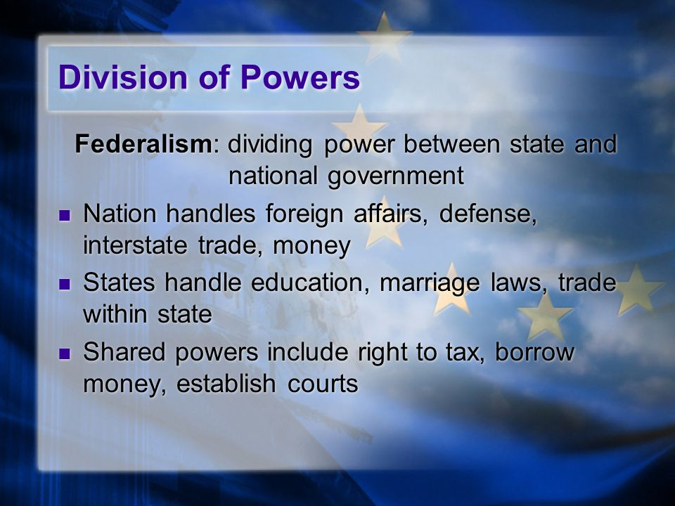 Division of Powers Federalism: dividing power between state and national government Nation handles foreign affairs, defense, interstate trade, money States handle education, marriage laws, trade within state Shared powers include right to tax, borrow money, establish courts Federalism: dividing power between state and national government Nation handles foreign affairs, defense, interstate trade, money States handle education, marriage laws, trade within state Shared powers include right to tax, borrow money, establish courts
