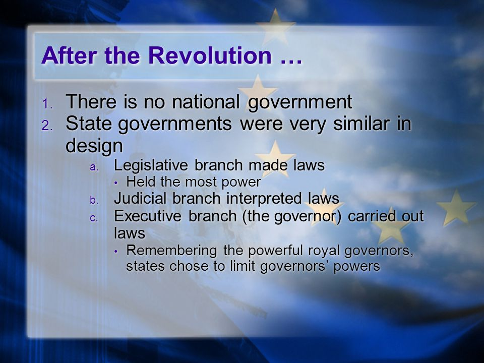 1. There is no national government 2. State governments were very similar in design a. Legislative branch made laws Held the most power b. Judicial br