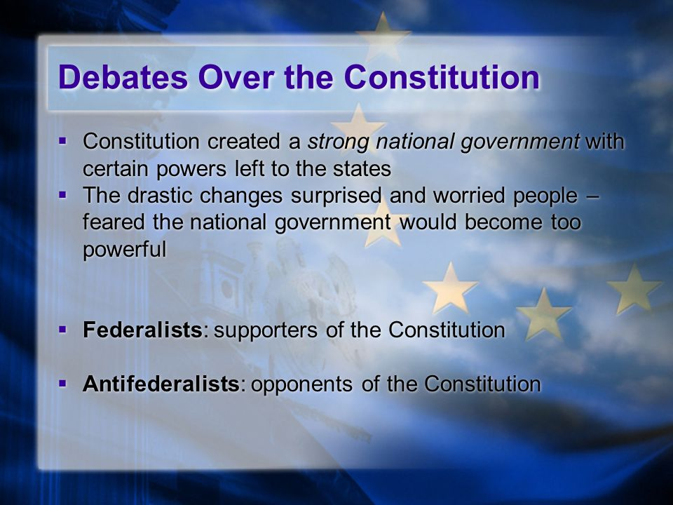 Debates Over the Constitution  Constitution created a strong national government with certain powers left to the states  The drastic changes surpris