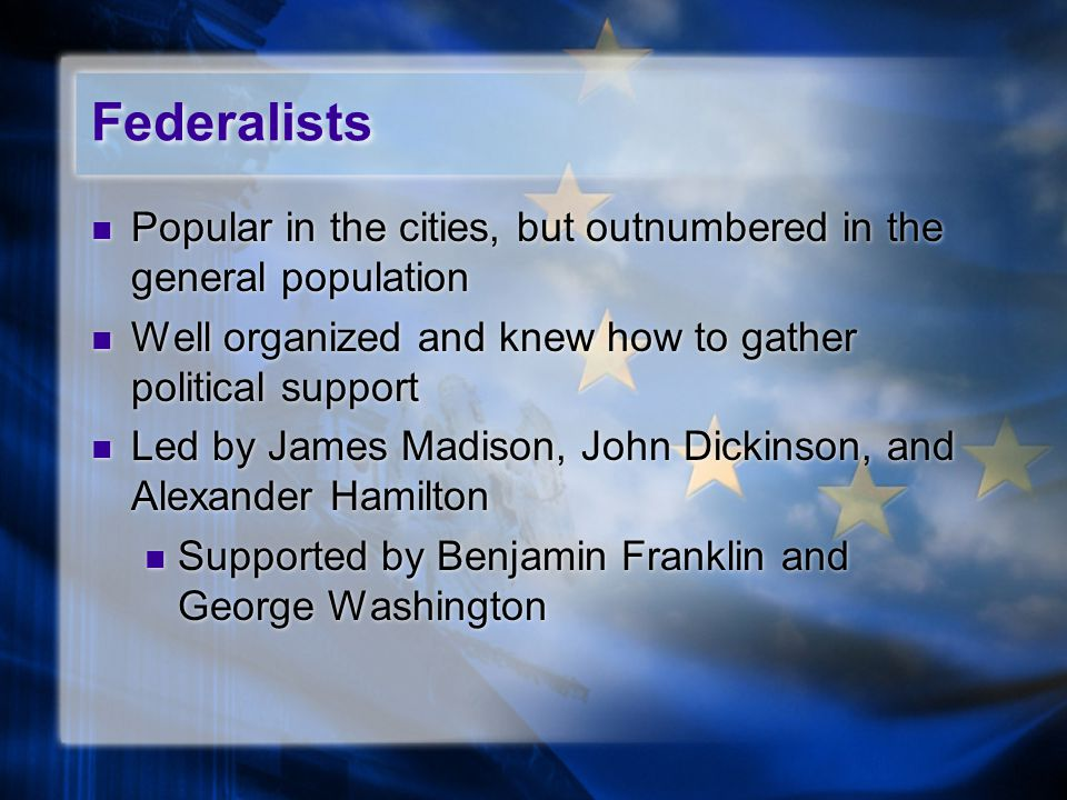 Federalists Popular in the cities, but outnumbered in the general population Well organized and knew how to gather political support Led by James Madison, John Dickinson, and Alexander Hamilton Supported by Benjamin Franklin and George Washington Popular in the cities, but outnumbered in the general population Well organized and knew how to gather political support Led by James Madison, John Dickinson, and Alexander Hamilton Supported by Benjamin Franklin and George Washington