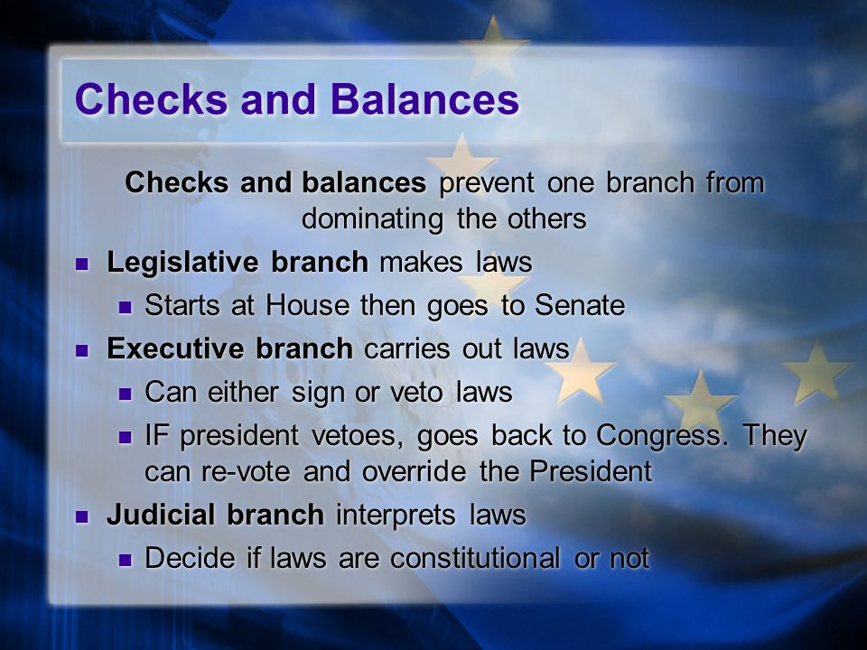 Checks and Balances Checks and balances prevent one branch from dominating the others Legislative branch makes laws Starts at House then goes to Senat