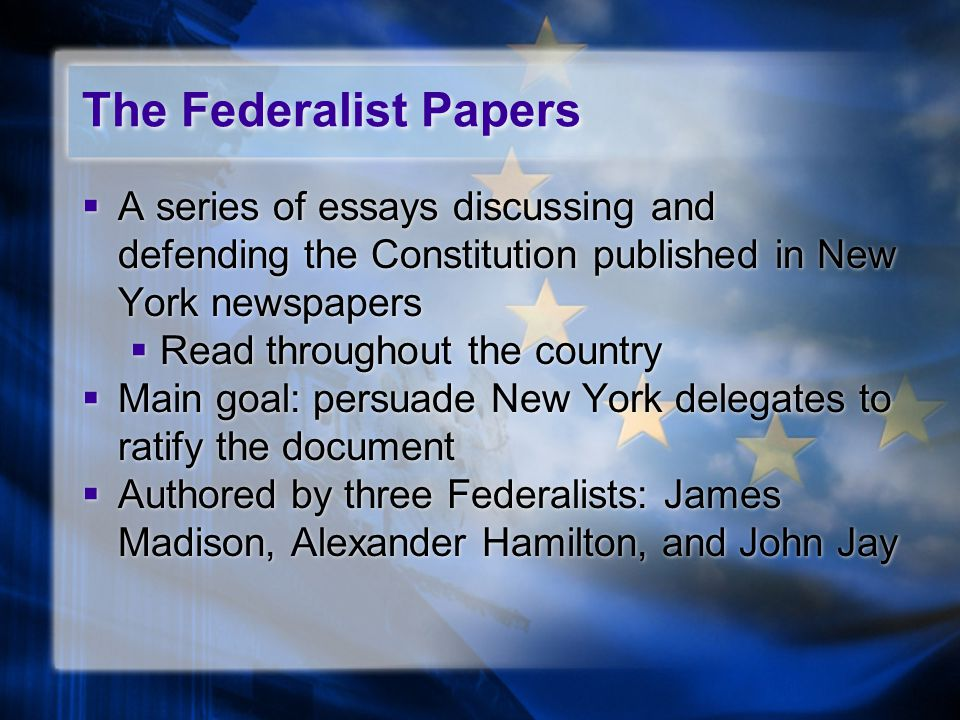 The Federalist Papers  A series of essays discussing and defending the Constitution published in New York newspapers  Read throughout the country 