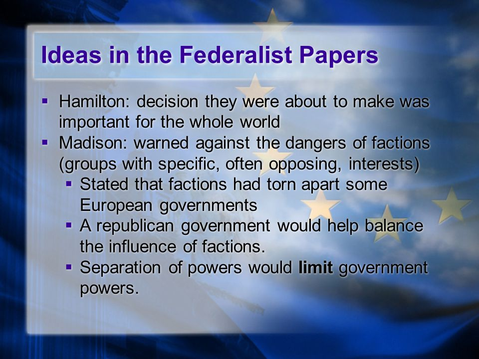 Ideas in the Federalist Papers  Hamilton: decision they were about to make was important for the whole world  Madison: warned against the dangers of factions (groups with specific, often opposing, interests)  Stated that factions had torn apart some European governments  A republican government would help balance the influence of factions.