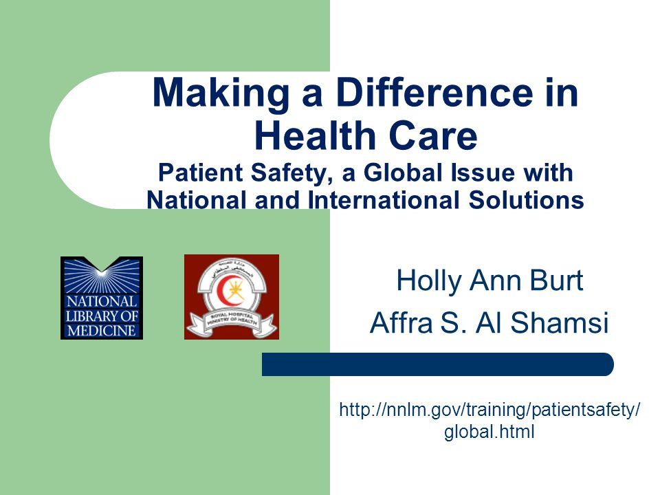 Making a Difference in Health Care Patient Safety, a Global Issue with National and International Solutions Holly Ann Burt Affra S.