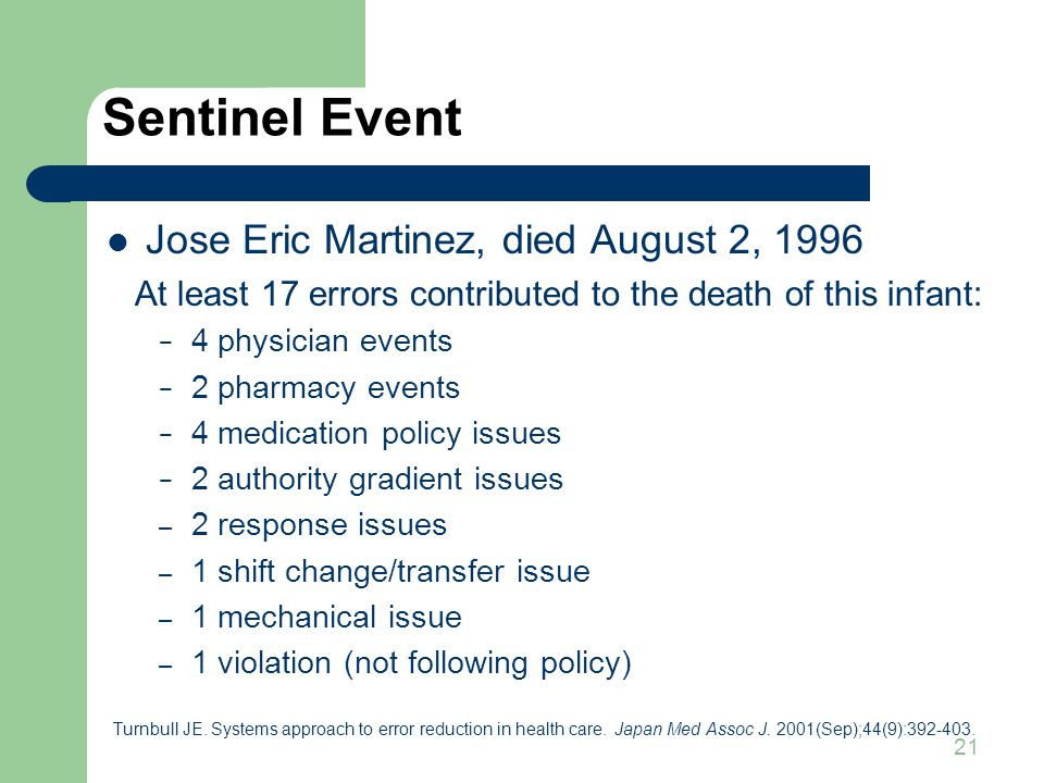 21 Sentinel Event Jose Eric Martinez, died August 2, 1996 At least 17 errors contributed to the death of this infant: − 4 physician events − 2 pharmacy events − 4 medication policy issues − 2 authority gradient issues – 2 response issues – 1 shift change/transfer issue – 1 mechanical issue – 1 violation (not following policy) Turnbull JE.
