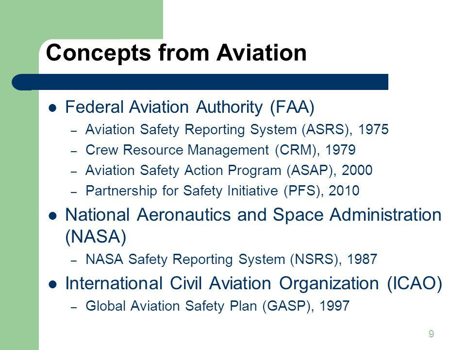 9 Concepts from Aviation Federal Aviation Authority (FAA) – Aviation Safety Reporting System (ASRS), 1975 – Crew Resource Management (CRM), 1979 – Aviation Safety Action Program (ASAP), 2000 – Partnership for Safety Initiative (PFS), 2010 National Aeronautics and Space Administration (NASA) – NASA Safety Reporting System (NSRS), 1987 International Civil Aviation Organization (ICAO) – Global Aviation Safety Plan (GASP), 1997