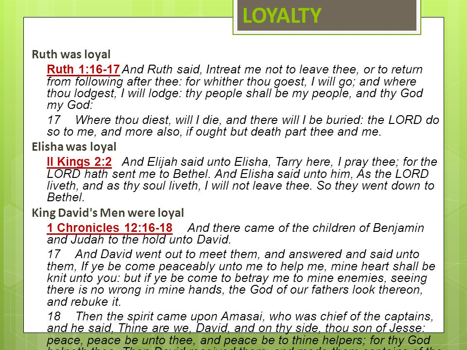 LOYALTY Ruth was loyal Ruth 1:16 ‑ 17And Ruth said, Intreat me not to leave thee, or to return from following after thee: for whither thou goest, I wi