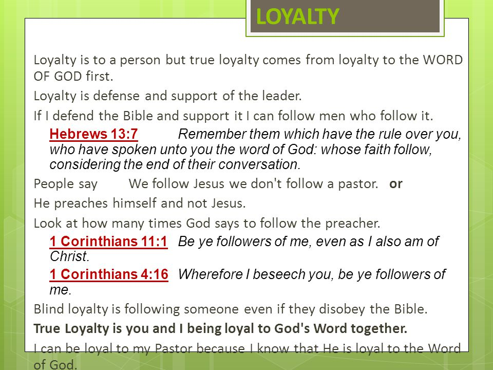 LOYALTY Loyalty is to a person but true loyalty comes from loyalty to the WORD OF GOD first. Loyalty is defense and support of the leader. If I defend
