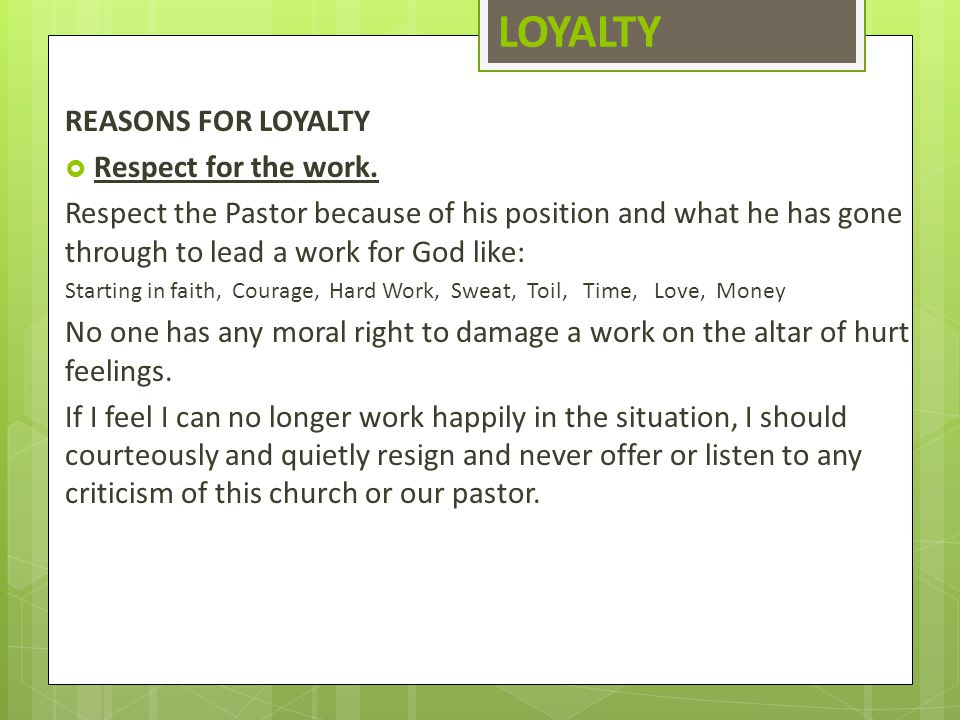 LOYALTY REASONS FOR LOYALTY  Respect for the work. Respect the Pastor because of his position and what he has gone through to lead a work for God lik