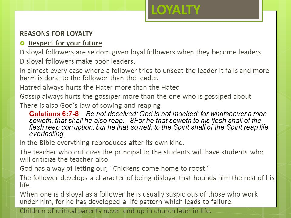 LOYALTY REASONS FOR LOYALTY  Respect for your future Disloyal followers are seldom given loyal followers when they become leaders Disloyal followers