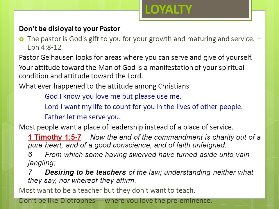 LOYALTY Don't be disloyal to your Pastor  The pastor is God's gift to you for your growth and maturing and service. – Eph 4:8-12 Pastor Gelhausen loo
