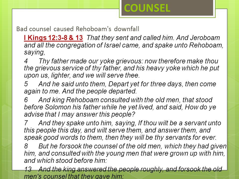 COUNSEL Bad counsel caused Rehoboam's downfall I Kings 12:3 ‑ 8 & 13That they sent and called him. And Jeroboam and all the congregation of Israel cam