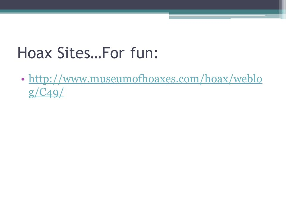 Hoax Sites…For fun: http://www.museumofhoaxes.com/hoax/weblo g/C49/http://www.museumofhoaxes.com/hoax/weblo g/C49/