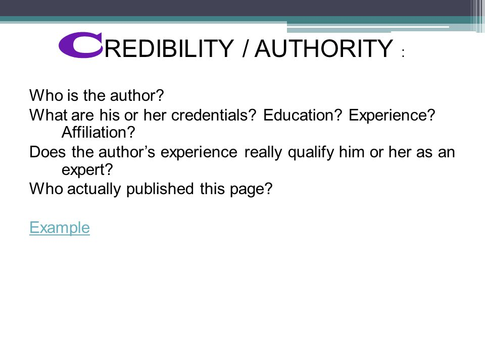 C REDIBILITY / AUTHORITY : Who is the author. What are his or her credentials.