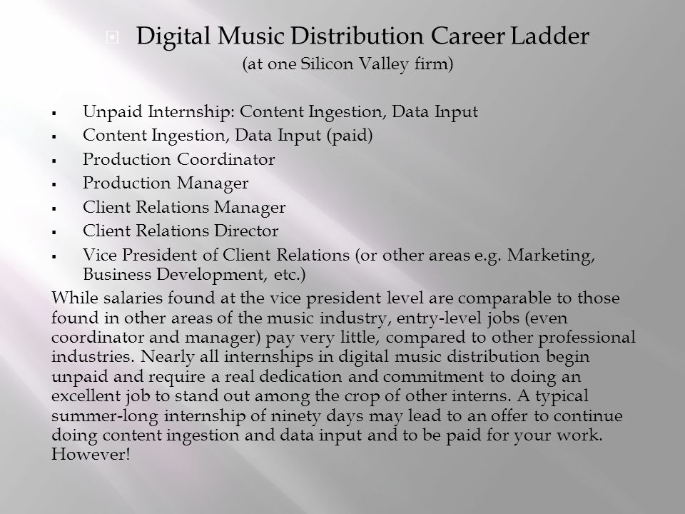  Digital Music Distribution Career Ladder (at one Silicon Valley firm)  Unpaid Internship: Content Ingestion, Data Input  Content Ingestion, Data Input (paid)  Production Coordinator  Production Manager  Client Relations Manager  Client Relations Director  Vice President of Client Relations (or other areas e.g.