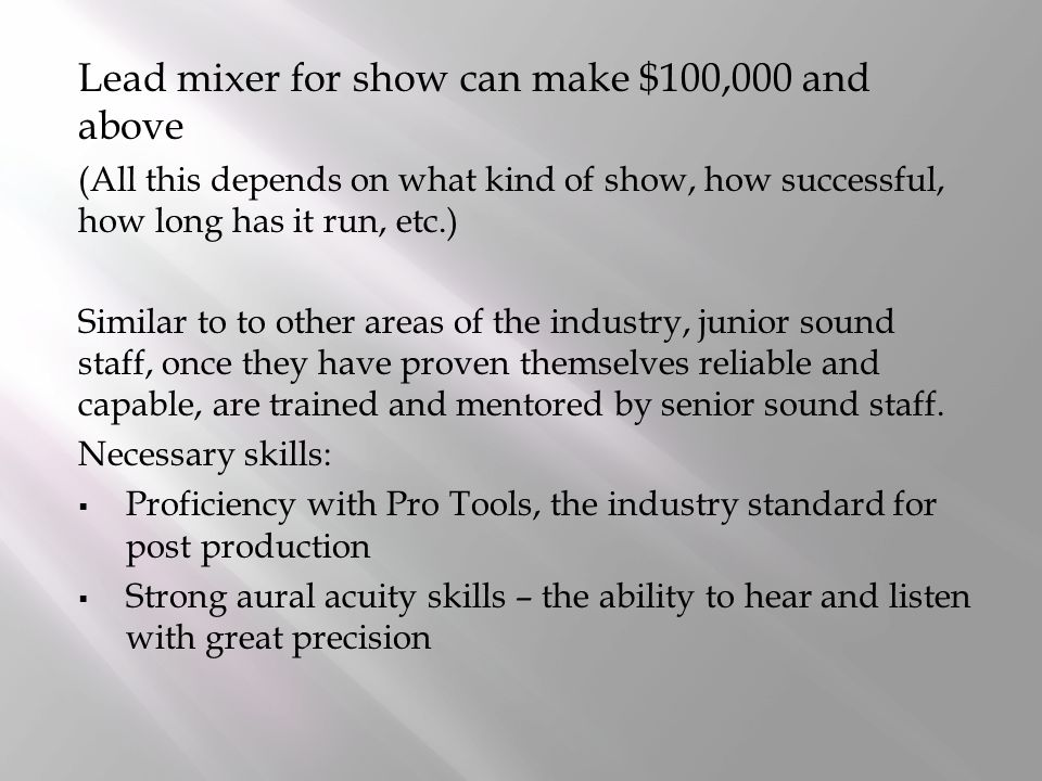 Lead mixer for show can make $100,000 and above (All this depends on what kind of show, how successful, how long has it run, etc.) Similar to to other areas of the industry, junior sound staff, once they have proven themselves reliable and capable, are trained and mentored by senior sound staff.