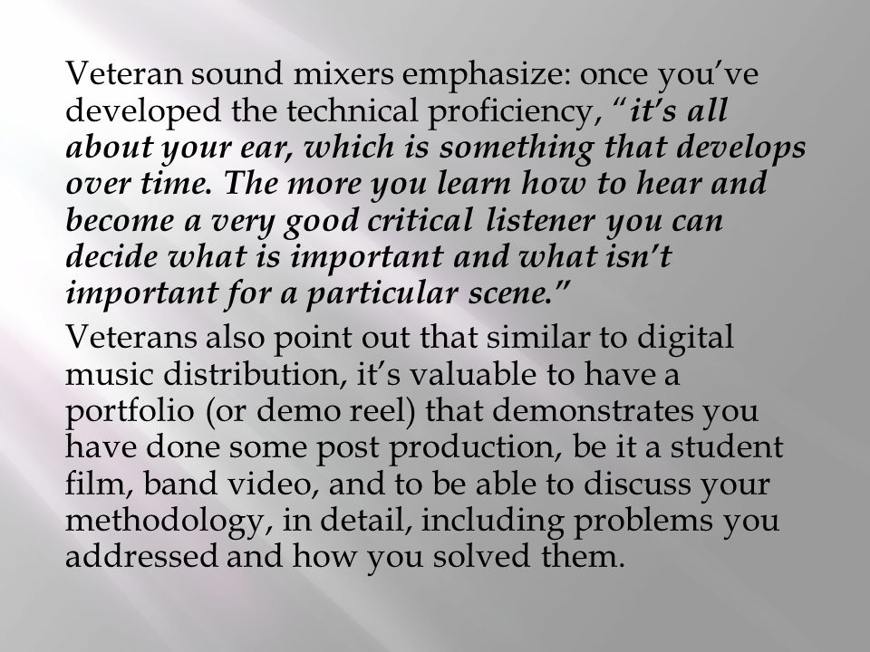 Veteran sound mixers emphasize: once you've developed the technical proficiency, it's all about your ear, which is something that develops over time.