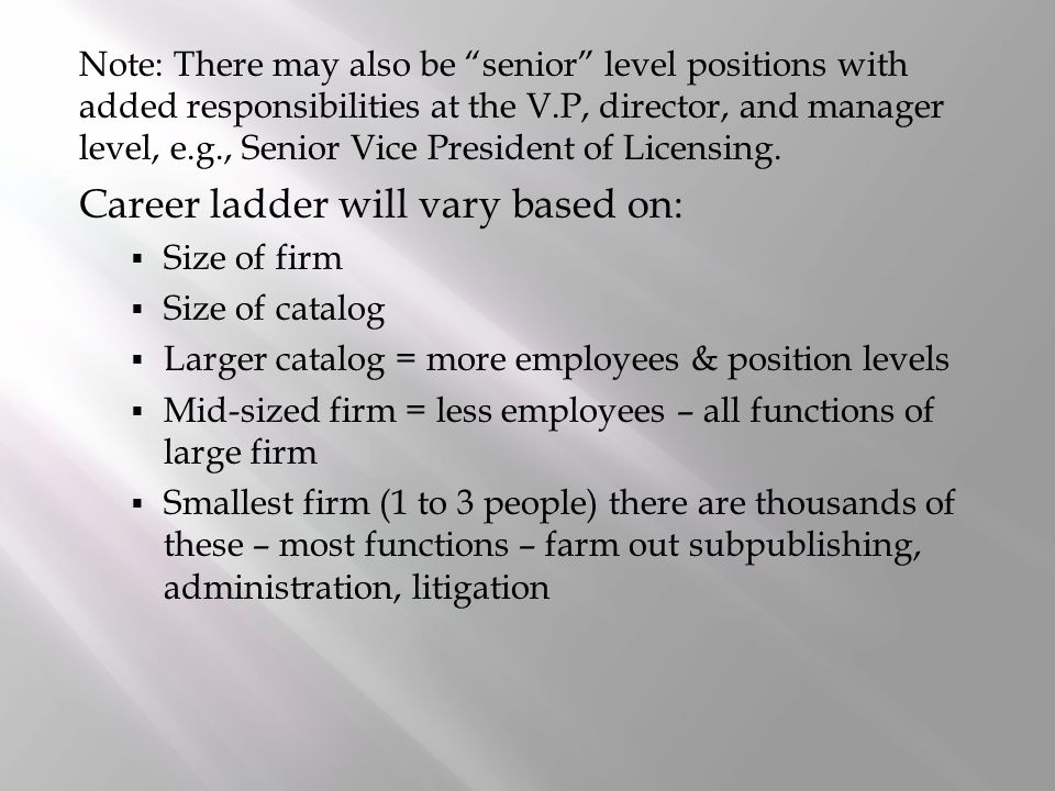 Note: There may also be senior level positions with added responsibilities at the V.P, director, and manager level, e.g., Senior Vice President of Licensing.