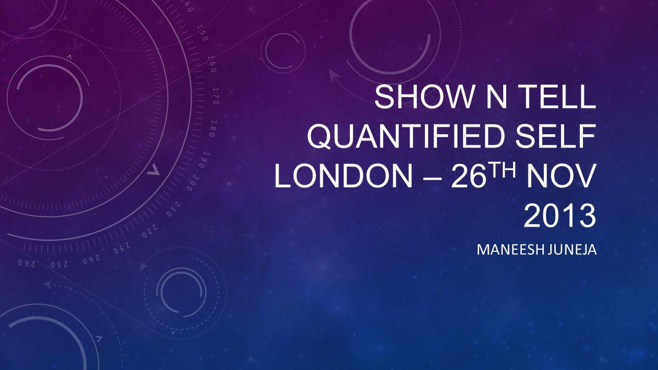 SHOW N TELL QUANTIFIED SELF LONDON – 26 TH NOV 2013 MANEESH JUNEJA