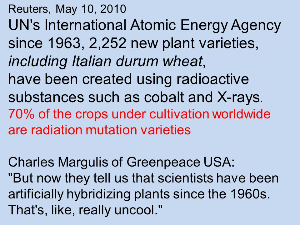 Reuters, May 10, 2010 UN s International Atomic Energy Agency since 1963, 2,252 new plant varieties, including Italian durum wheat, have been created using radioactive substances such as cobalt and X-rays.