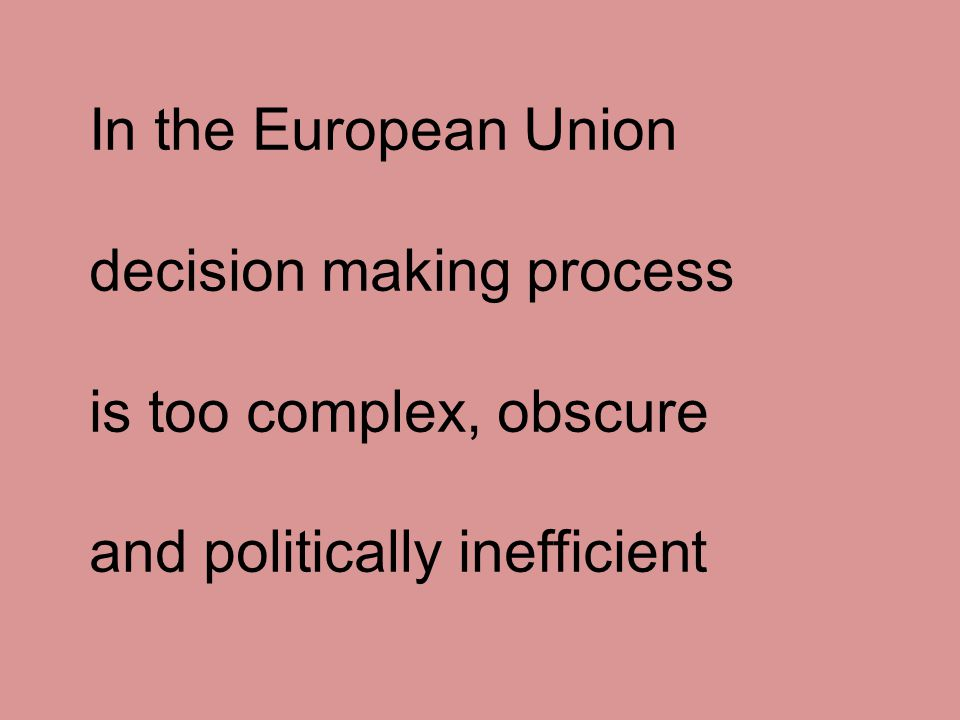 In the European Union decision making process is too complex, obscure and politically inefficient
