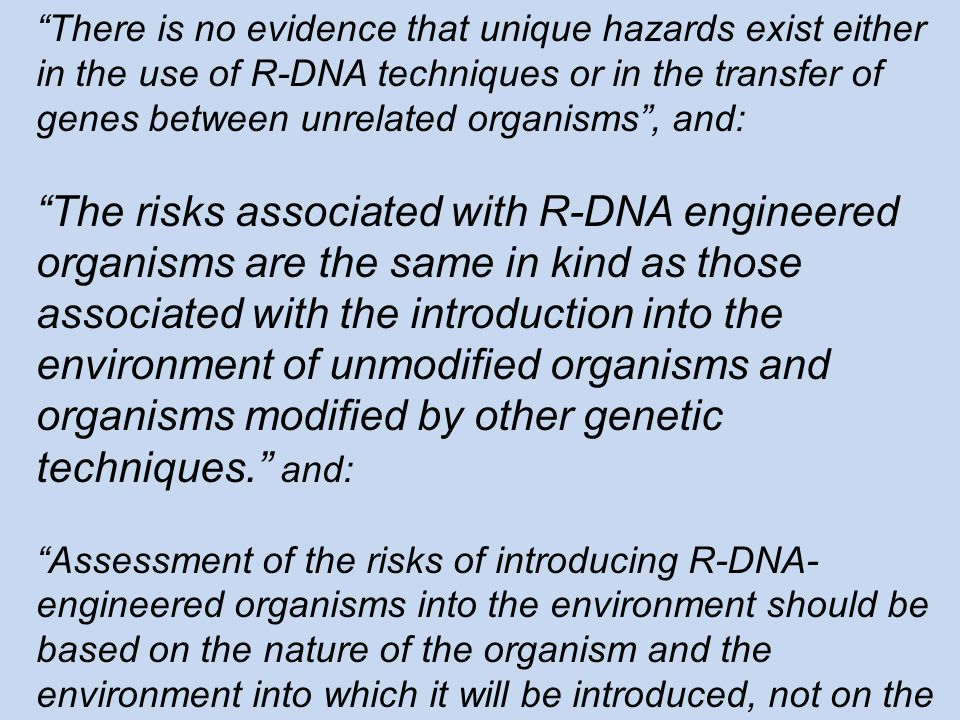 There is no evidence that unique hazards exist either in the use of R-DNA techniques or in the transfer of genes between unrelated organisms , and: The risks associated with R-DNA engineered organisms are the same in kind as those associated with the introduction into the environment of unmodified organisms and organisms modified by other genetic techniques. and: Assessment of the risks of introducing R-DNA- engineered organisms into the environment should be based on the nature of the organism and the environment into which it will be introduced, not on the method by which it was modified.