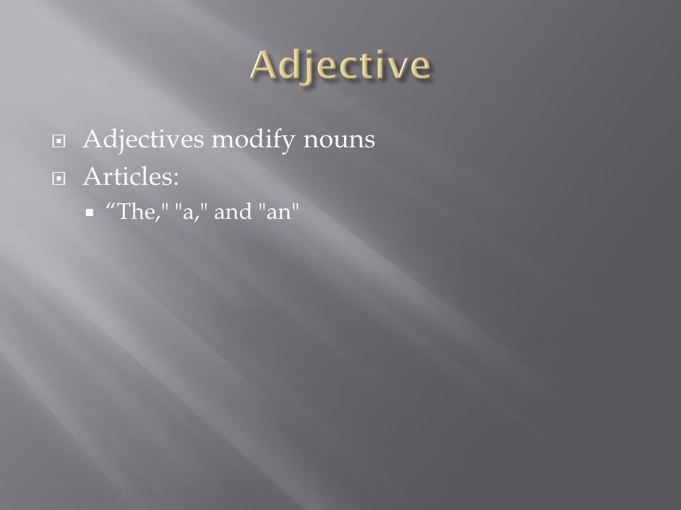  Adjectives modify nouns  Articles:  The, a, and an