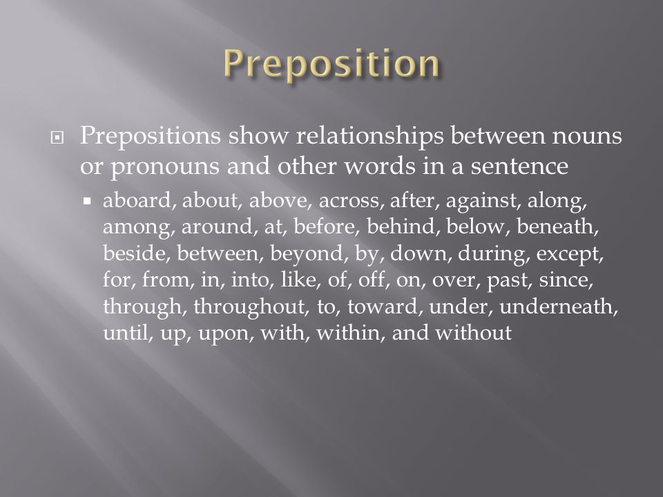  Prepositions show relationships between nouns or pronouns and other words in a sentence  aboard, about, above, across, after, against, along, among, around, at, before, behind, below, beneath, beside, between, beyond, by, down, during, except, for, from, in, into, like, of, off, on, over, past, since, through, throughout, to, toward, under, underneath, until, up, upon, with, within, and without
