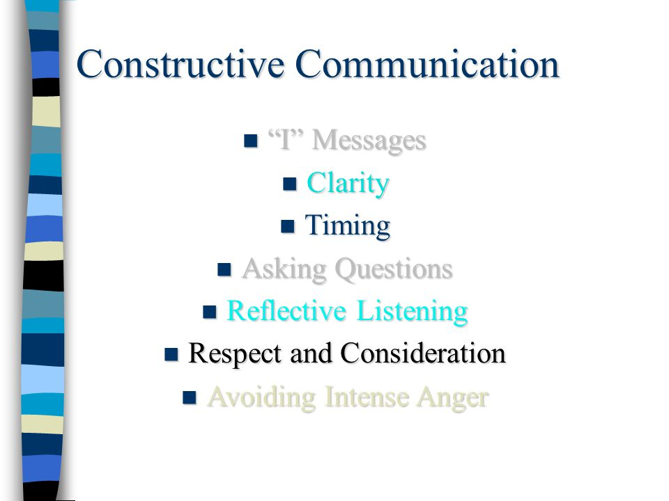 """Constructive Communication n """"I"""" Messages n Clarity n Timing n Asking Questions n Reflective Listening n Respect and Consideration n Avoiding Intense"""