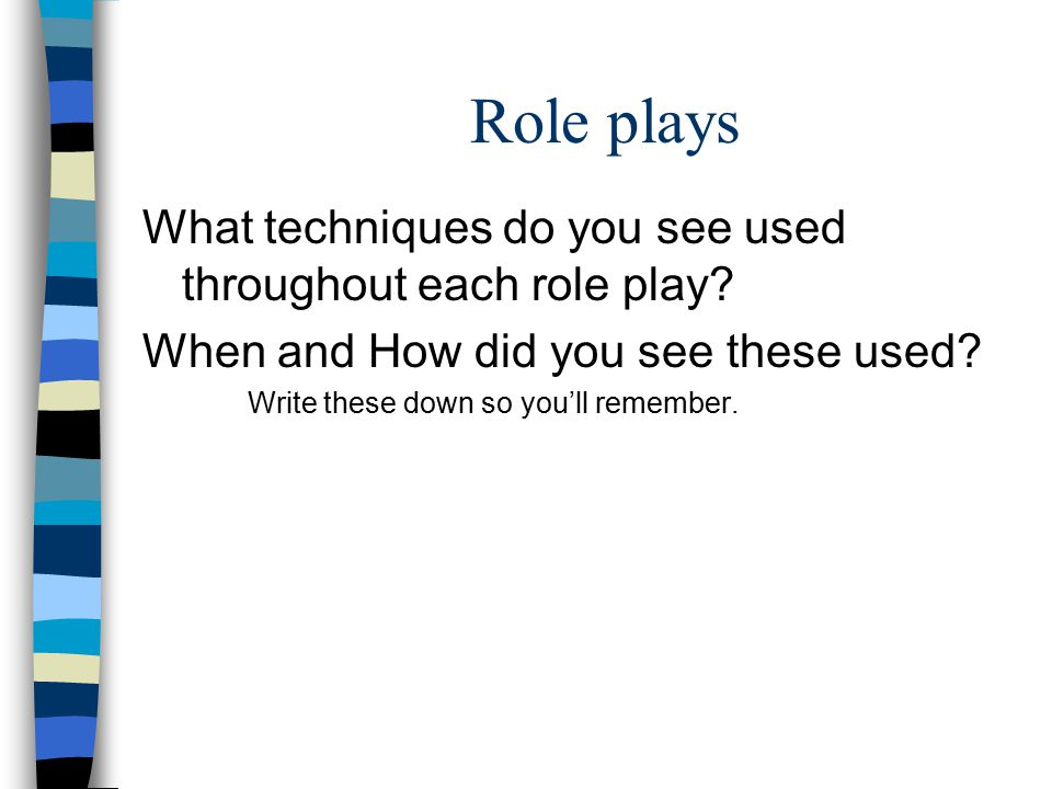 Role plays What techniques do you see used throughout each role play? When and How did you see these used? Write these down so you'll remember.